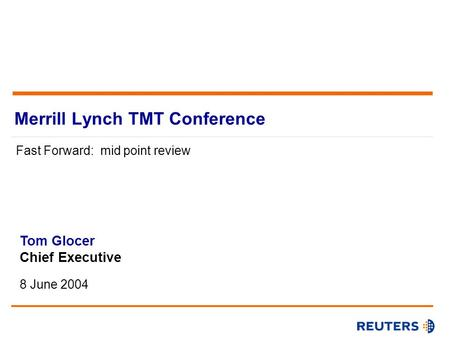 Merrill Lynch TMT Conference Fast Forward: mid point review Chief Executive8 June 2004 Tom Glocer Chief Executive 8 June 2004.