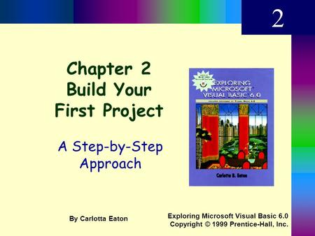 Chapter 2 Build Your First Project A Step-by-Step Approach 2 Exploring Microsoft Visual Basic 6.0 Copyright © 1999 Prentice-Hall, Inc. By Carlotta Eaton.