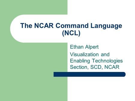 The NCAR Command Language (NCL) Ethan Alpert Visualization and Enabling Technologies Section, SCD, NCAR.