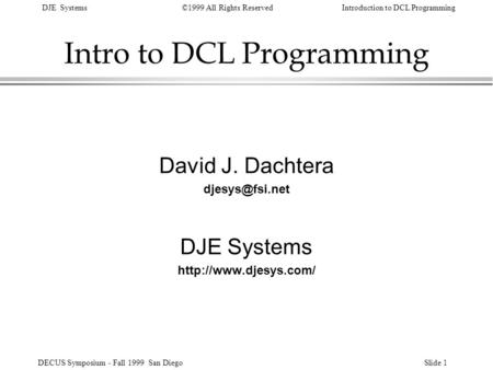 DJE Systems©1999 All Rights ReservedIntroduction to DCL Programming DECUS Symposium - Fall 1999 San DiegoSlide 1 Intro to DCL Programming David J. Dachtera.