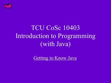 TCU CoSc 10403 Introduction to Programming (with Java) Getting to Know Java.