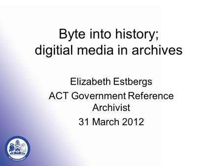 Byte into history; digitial media in archives Elizabeth Estbergs ACT Government Reference Archivist 31 March 2012.