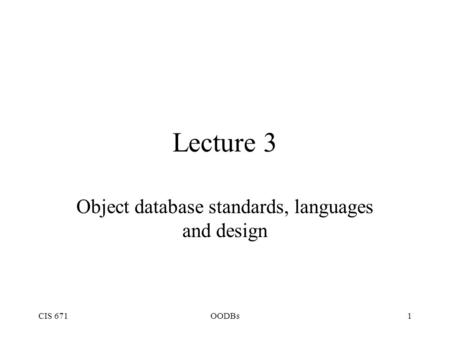 CIS 671OODBs1 Lecture 3 Object database standards, languages and design.