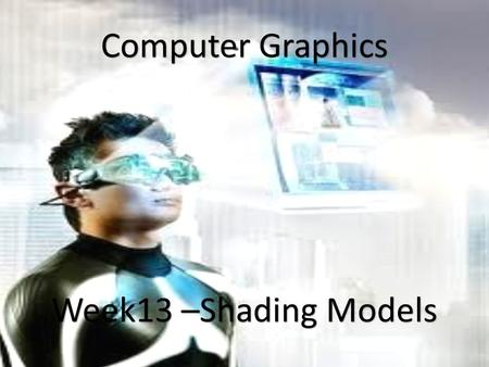 1 Computer Graphics Week13 –Shading Models. Shading Models Flat Shading Model: In this technique, each surface is assumed to have one normal vector (usually.