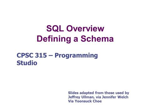 SQL Overview Defining a Schema CPSC 315 – Programming Studio Slides adapted from those used by Jeffrey Ullman, via Jennifer Welch Via Yoonsuck Choe.