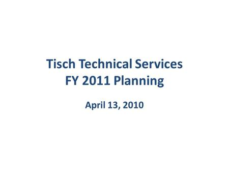 Tisch Technical Services FY 2011 Planning April 13, 2010.