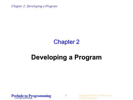Chapter 2: Developing a Program Prelude to Programming Concepts and Design Copyright © 2001 Scott/Jones, Inc.. All rights reserved. 1 Chapter 2 Developing.