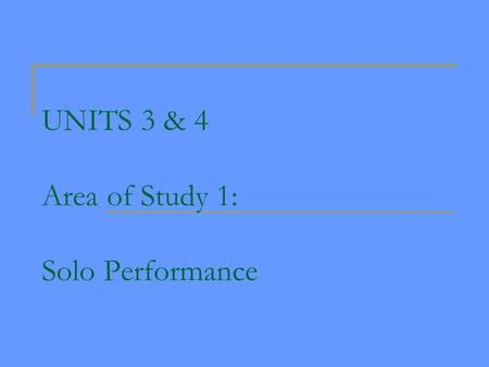 UNITS 3 & 4 Area of Study 1: Solo Performance. Units 1 & 2 Area of Study 1. Performance Skill Development - technical work and unprepared performance,