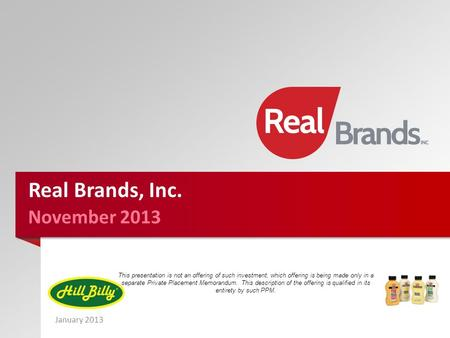 January 2013 November 2013 Real Brands, Inc. This presentation is not an offering of such investment, which offering is being made only in a separate Private.