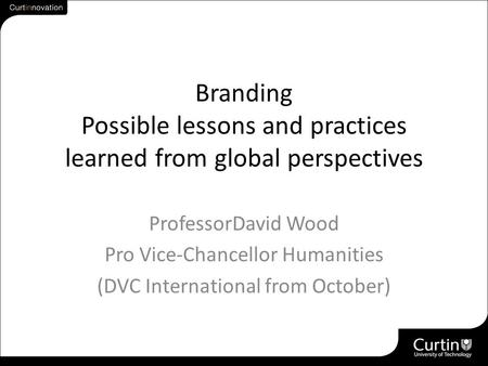 Branding Possible lessons and practices learned from global perspectives ProfessorDavid Wood Pro Vice-Chancellor Humanities (DVC International from October)