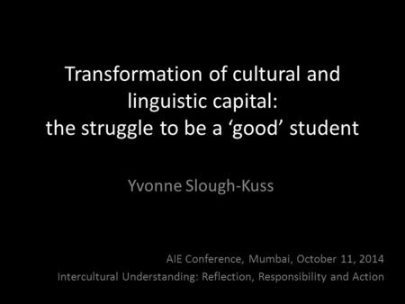 Transformation of cultural and linguistic capital: the struggle to be a 'good' student Yvonne Slough-Kuss AIE Conference, Mumbai, October 11, 2014 Intercultural.