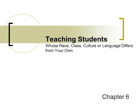 Teaching Students Whose Race, Class, Culture or Language Differs from Your Own Chapter 6.