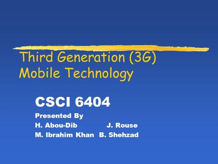 Third Generation (3G) Mobile Technology CSCI 6404 Presented By H. Abou-Dib J. Rouse M. Ibrahim Khan B. Shehzad.