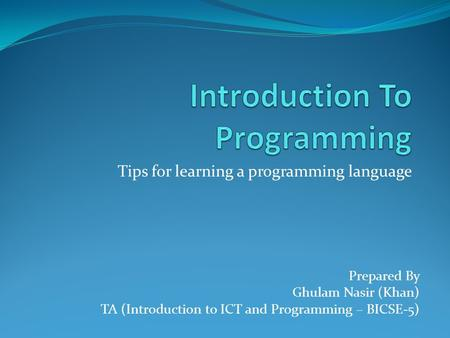 Tips for learning a programming language Prepared By Ghulam Nasir (Khan) TA (Introduction to ICT and Programming – BICSE-5)