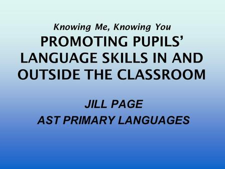 Knowing Me, Knowing You PROMOTING PUPILS' LANGUAGE SKILLS IN AND OUTSIDE THE CLASSROOM JILL PAGE AST PRIMARY LANGUAGES.