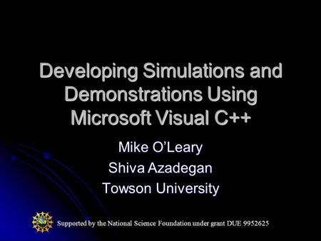 Developing Simulations and Demonstrations Using Microsoft Visual C++ Mike O'Leary Shiva Azadegan Towson University Supported by the National Science Foundation.