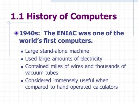 1.1 History of Computers 1940s: The ENIAC was one of the world's first computers. Large stand-alone machine Used large amounts of electricity Contained.