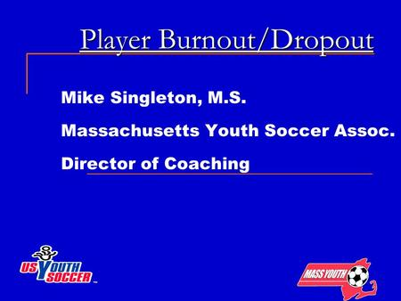 Player Burnout/Dropout Mike Singleton, M.S. Massachusetts Youth Soccer Assoc. Director of Coaching.