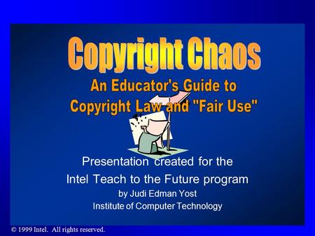 © 1999 Intel. All rights reserved. Presentation created for the Intel Teach to the Future program by Judi Edman Yost Institute of Computer Technology.