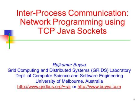 1 Inter-Process Communication: Network Programming using TCP Java Sockets Rajkumar Buyya Grid Computing and Distributed Systems (GRIDS) Laboratory Dept.