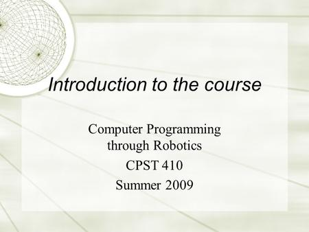 Introduction to the course Computer Programming through Robotics CPST 410 Summer 2009.