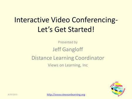 Interactive Video Conferencing- Let's Get Started! Presented by Jeff Gangloff Distance Learning Coordinator Views on Learning, Inc 8/30/2015