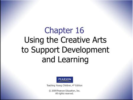 Teaching Young Children, 4 th Edition © 2009 Pearson Education, Inc. All rights reserved. Chapter 16 Using the Creative Arts to Support Development and.