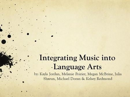 Integrating Music into Language Arts by: Kayla Jordan, Melanie Poirier, Megan McBrine, Julia Sharun, Michael Doran & Kelsey Redmond.