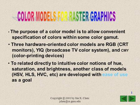 2001 by Jim X. Chen: 1 The purpose of a color model is to allow convenient specification of colors within some color gamut.