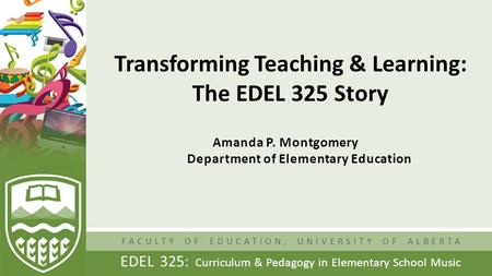 FACULTY OF EDUCATION, UNIVERSITY OF ALBERTA EDEL 325: Curriculum & Pedagogy in Elementary School Music Transforming Teaching & Learning: The EDEL 325 Story.