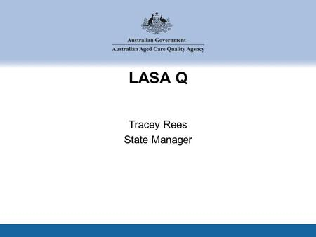 LASA Q Tracey Rees State Manager. Round six Industry performance Managing risk Promoting quality Agenda.