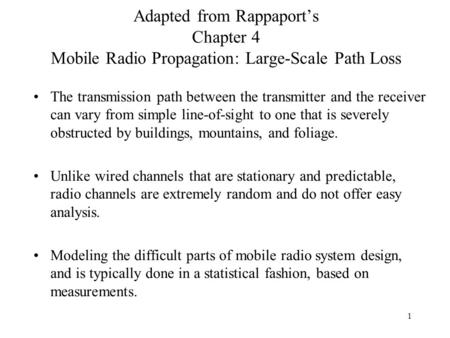 1 Adapted from Rappaport's Chapter 4 Mobile Radio Propagation: Large-Scale Path Loss The transmission path between the transmitter and the receiver can.