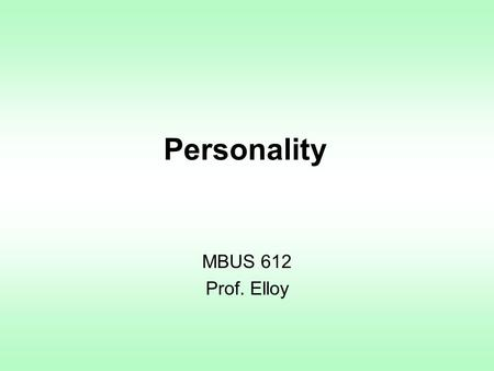 Personality MBUS 612 Prof. Elloy. Personality Personality is an organized whole Personality appears to be organized into patterns Personality is a product.
