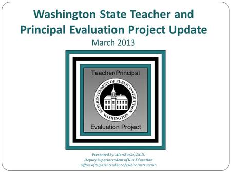 Washington State Teacher and Principal Evaluation Project Update March 2013 Presented by: Alan Burke, Ed.D. Deputy Superintendent of K-12 Education Office.
