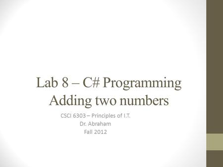 Lab 8 – C# Programming Adding two numbers CSCI 6303 – Principles of I.T. Dr. Abraham Fall 2012.