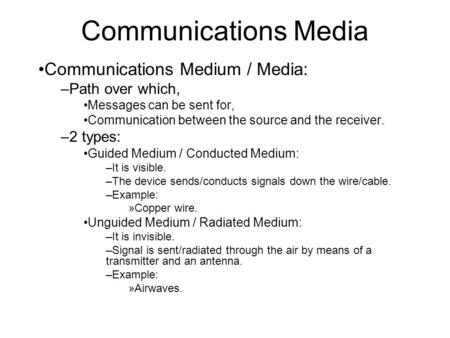 Communications <strong>Media</strong> Communications Medium / <strong>Media</strong>: –Path over which, Messages can be sent for, Communication between the source and the receiver. –2 types: