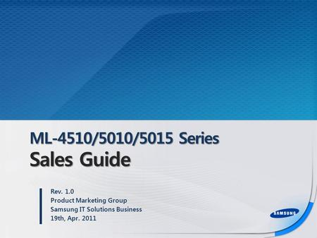 ML-4510/5010/5015 Series Sales Guide Rev. 1.0 Product Marketing Group Samsung IT Solutions Business 19th, Apr. 2011.