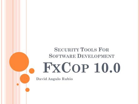 S ECURITY T OOLS F OR S OFTWARE D EVELOPMENT F X C OP 10.0 David Angulo Rubio.