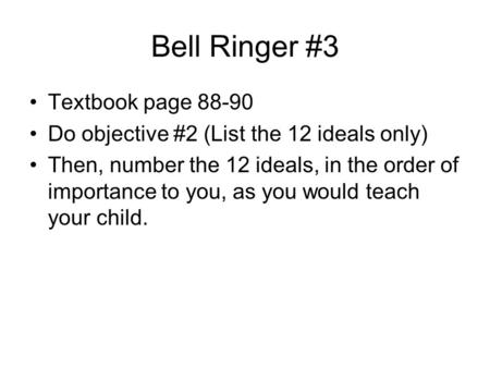 Bell Ringer #3 Textbook page 88-90 Do objective #2 (List the 12 ideals only) Then, number the 12 ideals, in the order of importance to you, as you would.
