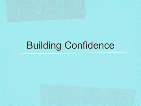 Building Confidence. Confidence: the feeling that you are capable of handling a situation successfully.