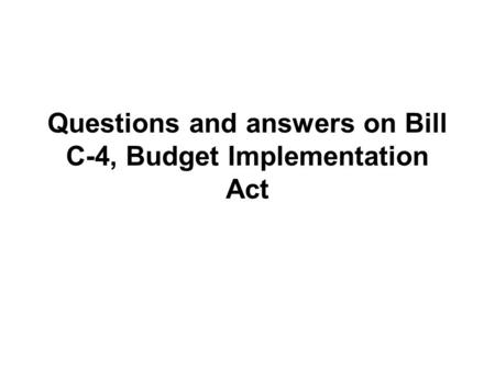 Questions and answers on Bill C-4, Budget Implementation Act.