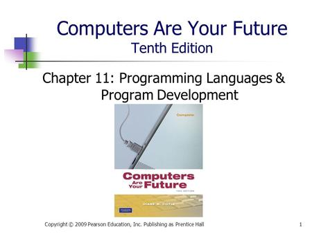 Computers Are Your Future Tenth Edition Chapter 11: Programming Languages & Program Development Copyright © 2009 Pearson Education, Inc. Publishing as.