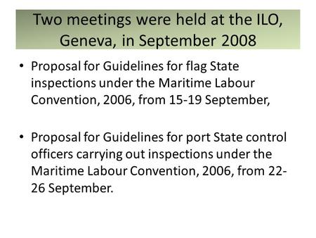 Two meetings were held at the ILO, Geneva, in September 2008 Proposal for Guidelines for flag State inspections under the Maritime Labour Convention, 2006,
