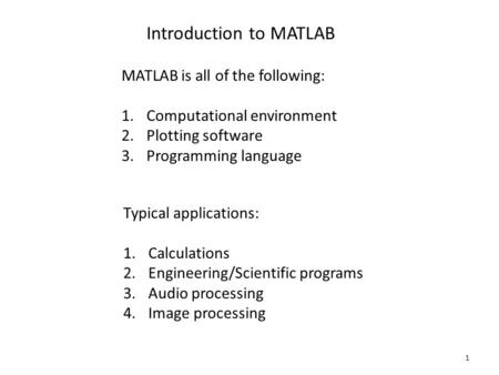 1 Introduction to MATLAB MATLAB is all of the following: 1.Computational environment 2.Plotting software 3.Programming language Typical applications: 1.Calculations.