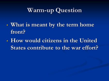 Warm-up Question What is meant by the term home front? What is meant by the term home front? How would citizens in the United States contribute to the.