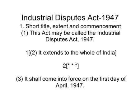 Industrial Disputes Act-1947 1. Short title, extent and commencement (1) This Act may be called the Industrial Disputes Act, 1947. 1[(2) It extends to.