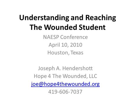 Understanding and Reaching The Wounded Student NAESP Conference April 10, 2010 Houston, Texas Joseph A. Hendershott Hope 4 The Wounded, LLC