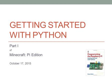 GETTING STARTED WITH PYTHON Part I of Minecraft: Pi Edition October 17, 2015.