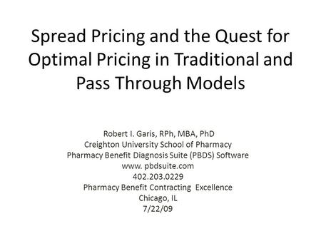 Spread Pricing and the Quest for Optimal Pricing in Traditional and Pass Through Models Robert I. Garis, RPh, MBA, PhD Creighton University School of Pharmacy.