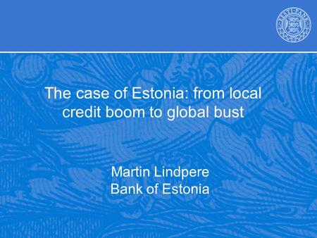 Martin Lindpere Bank of Estonia The case of Estonia: from local credit boom to global bust.